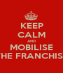 KEEP CALM AND MOBILISE THE FRANCHISE - Personalised Poster A1 size