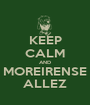KEEP CALM AND MOREIRENSE ALLEZ - Personalised Poster A1 size