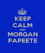 KEEP CALM AND MORGAN PAPEETE - Personalised Poster A1 size