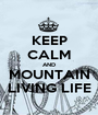 KEEP CALM AND MOUNTAIN LIVING LIFE - Personalised Poster A1 size