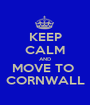 KEEP CALM AND MOVE TO  CORNWALL - Personalised Poster A1 size