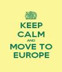 KEEP CALM AND MOVE TO EUROPE - Personalised Poster A1 size