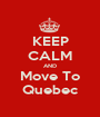KEEP CALM AND Move To Quebec - Personalised Poster A1 size