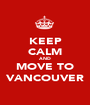 KEEP CALM AND MOVE TO VANCOUVER - Personalised Poster A1 size