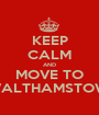 KEEP CALM AND MOVE TO WALTHAMSTOW  - Personalised Poster A1 size