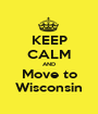 KEEP CALM AND Move to Wisconsin - Personalised Poster A1 size