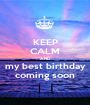 KEEP CALM AND my best birthday coming soon - Personalised Poster A1 size