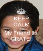 KEEP CALM AND My Friend Its  GRATE!  - Personalised Poster A1 size
