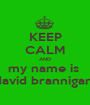 KEEP CALM AND my name is  david brannigan  - Personalised Poster A1 size