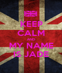 KEEP CALM AND MY NAME IS JADE - Personalised Poster A1 size