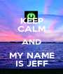 KEEP CALM AND MY NAME IS JEFF - Personalised Poster A1 size