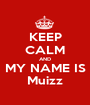 KEEP CALM AND MY NAME IS Muizz - Personalised Poster A1 size