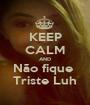 KEEP CALM AND Não fique  Triste Luh - Personalised Poster A1 size