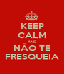 KEEP CALM AND NÃO TE FRESQUEIA - Personalised Poster A1 size