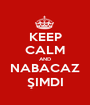 KEEP CALM AND NABACAZ ŞIMDI - Personalised Poster A1 size