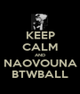 KEEP CALM AND NAOVOUNA BTWBALL - Personalised Poster A1 size