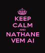 KEEP CALM AND NATHANE VEM AI - Personalised Poster A1 size