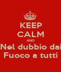 KEEP CALM AND Nel dubbio dai Fuoco a tutti - Personalised Poster A1 size