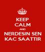 KEEP CALM AND NERDESIN SEN KAC SAATTIR - Personalised Poster A1 size