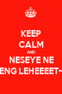 KEEP CALM AND NESEYE NE ENG LEHEEEET~ - Personalised Poster A1 size