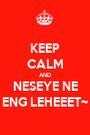 KEEP CALM AND NESEYE NE ENG LEHEEET~ - Personalised Poster A1 size