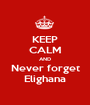 KEEP CALM AND Never forget Elighana - Personalised Poster A1 size