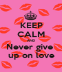 KEEP CALM AND Never give   up on love  - Personalised Poster A1 size