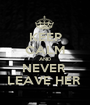 KEEP CALM AND NEVER  LEAVE HER  - Personalised Poster A1 size