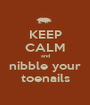KEEP CALM and nibble your toenails - Personalised Poster A1 size