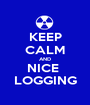 KEEP CALM AND NICE  LOGGING - Personalised Poster A1 size