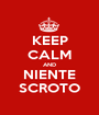 KEEP CALM AND NIENTE SCROTO - Personalised Poster A1 size