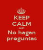 KEEP CALM AND No hagan preguntas - Personalised Poster A1 size