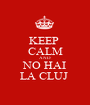 KEEP  CALM AND NO HAI LA CLUJ  - Personalised Poster A1 size