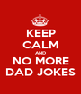 KEEP CALM AND NO MORE DAD JOKES - Personalised Poster A1 size
