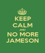 KEEP CALM AND NO MORE JAMESON - Personalised Poster A1 size