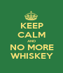 KEEP CALM AND NO MORE WHISKEY - Personalised Poster A1 size
