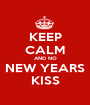 KEEP CALM AND NO NEW YEARS KISS - Personalised Poster A1 size