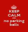 KEEP CALM AND no parking balls - Personalised Poster A1 size