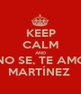 KEEP CALM AND NO SE, TE AMO MARTÍNEZ  - Personalised Poster A1 size