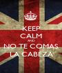 KEEP CALM AND NO TE COMAS LA CABEZA - Personalised Poster A1 size