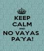 KEEP CALM AND NO VAYAS  PA'YA! - Personalised Poster A1 size