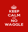 KEEP CALM AND NO WAGGLE - Personalised Poster A1 size