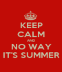 KEEP CALM AND NO WAY IT'S SUMMER - Personalised Poster A1 size