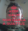 KEEP CALM AND NON DARLA A GUATTUZ  - Personalised Poster A1 size