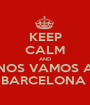KEEP CALM AND NOS VAMOS A BARCELONA  - Personalised Poster A1 size