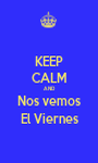 KEEP CALM AND Nos vemos El Viernes - Personalised Poster A1 size