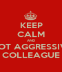 KEEP CALM AND NOT AGGRESSIVE COLLEAGUE - Personalised Poster A1 size