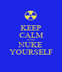 KEEP CALM AND NUKE YOURSELF - Personalised Poster A1 size
