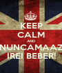 KEEP CALM AND NUNCAMAAZ IREI BEBER! - Personalised Poster A1 size