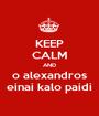 KEEP CALM AND o alexandros einai kalo paidi - Personalised Poster A1 size
